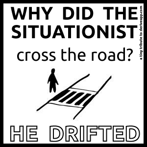 Why did the situationist cross the road? He drifted